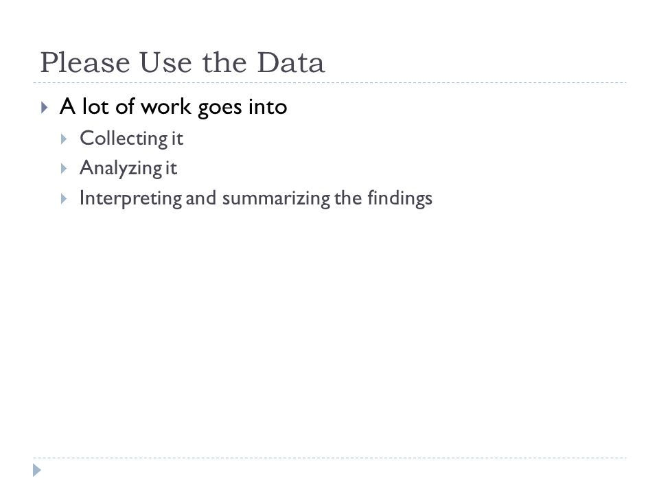 Please Use the Data  A lot of work goes into  Collecting it  Analyzing it  Interpreting and summarizing the findings