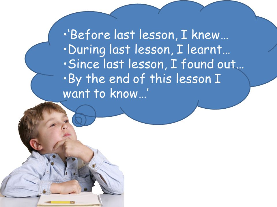 'Before last lesson, I knew… During last lesson, I learnt… Since last lesson, I found out… By the end of this lesson I want to know…'