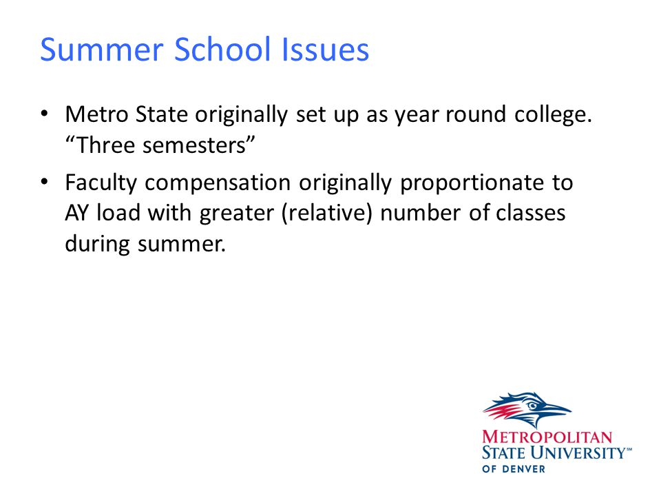 Summer School Issues Relative Faculty salaries have been steadily lowered over the last few years: – Defining a full summer load (25% remuneration) as 8 units then 9 units – Roll off of salary at 6 units – Roll off at salary level