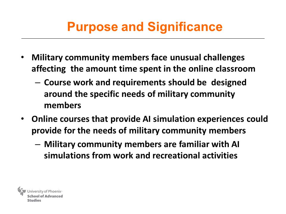 Purpose and Significance Military community members face unusual challenges affecting the amount time spent in the online classroom – Course work and requirements should be designed around the specific needs of military community members Online courses that provide AI simulation experiences could provide for the needs of military community members – Military community members are familiar with AI simulations from work and recreational activities