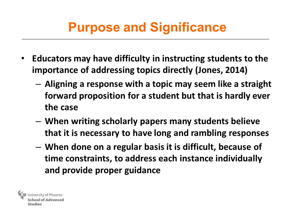 Purpose and Significance Educators may have difficulty in instructing students to the importance of addressing topics directly (Jones, 2014) – Aligning a response with a topic may seem like a straight forward proposition for a student but that is hardly ever the case – When writing scholarly papers many students believe that it is necessary to have long and rambling responses – When done on a regular basis it is difficult, because of time constraints, to address each instance individually and provide proper guidance