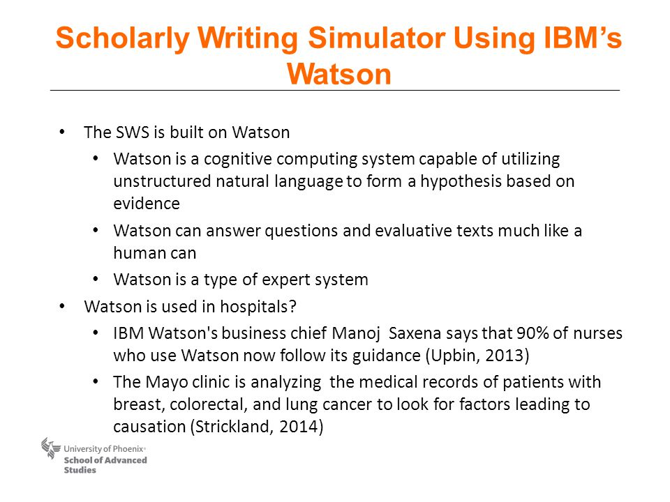 Scholarly Writing Simulator Using IBM's Watson The SWS is built on Watson Watson is a cognitive computing system capable of utilizing unstructured natural language to form a hypothesis based on evidence Watson can answer questions and evaluative texts much like a human can Watson is a type of expert system Watson is used in hospitals.
