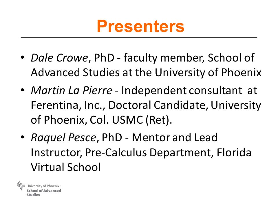 Presenters Dale Crowe, PhD - faculty member, School of Advanced Studies at the University of Phoenix Martin La Pierre - Independent consultant at Ferentina, Inc., Doctoral Candidate, University of Phoenix, Col.