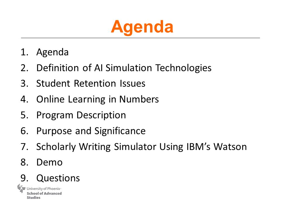Agenda 1.Agenda 2.Definition of AI Simulation Technologies 3.Student Retention Issues 4.Online Learning in Numbers 5.Program Description 6.Purpose and Significance 7.Scholarly Writing Simulator Using IBM's Watson 8.Demo 9.Questions