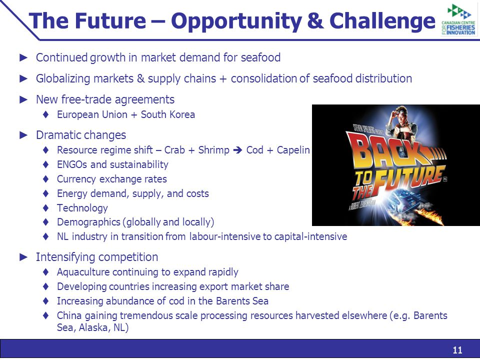 11 The Future – Opportunity & Challenge ► Continued growth in market demand for seafood ► Globalizing markets & supply chains + consolidation of seafood distribution ► New free-trade agreements  European Union + South Korea ► Dramatic changes  Resource regime shift – Crab + Shrimp  Cod + Capelin  ENGOs and sustainability  Currency exchange rates  Energy demand, supply, and costs  Technology  Demographics (globally and locally)  NL industry in transition from labour-intensive to capital-intensive ► Intensifying competition  Aquaculture continuing to expand rapidly  Developing countries increasing export market share  Increasing abundance of cod in the Barents Sea  China gaining tremendous scale processing resources harvested elsewhere (e.g.