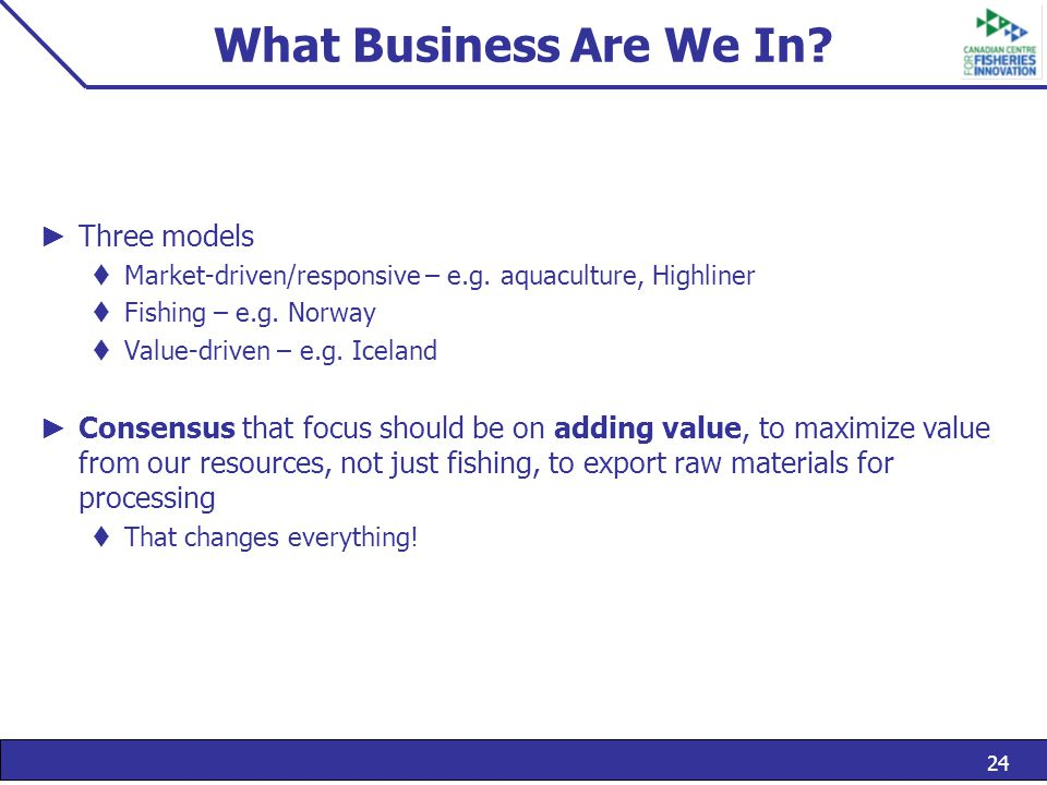 24 What Business Are We In. ► Three models  Market-driven/responsive – e.g.