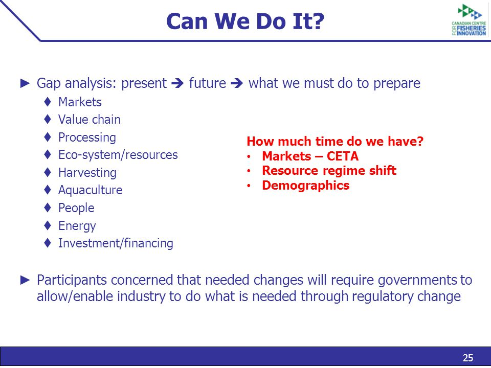 25 Can We Do It? ► Gap analysis: present  future  what we must do to prepare  Markets  Value chain  Processing  Eco-system/resources  Harvestin