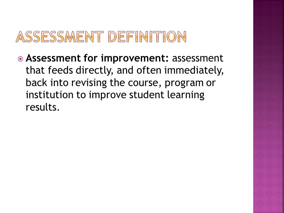  Assessment for improvement: assessment that feeds directly, and often immediately, back into revising the course, program or institution to improve