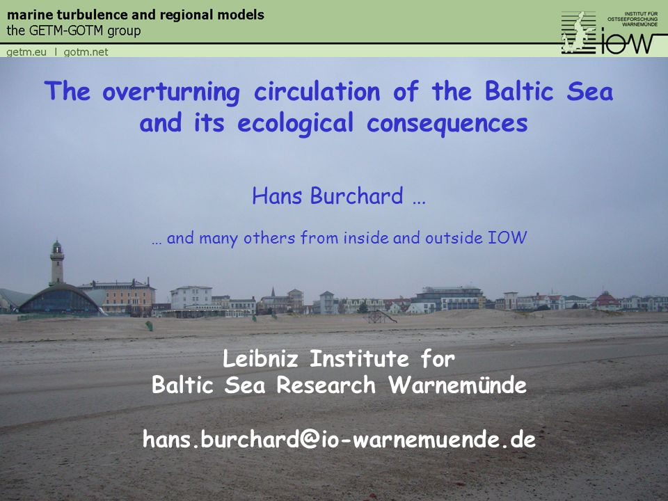 Hans Burchard … … and many others from inside and outside IOW Leibniz Institute for Baltic Sea Research Warnemünde hans.burchard@io-warnemuende.de The overturning circulation of the Baltic Sea and its ecological consequences