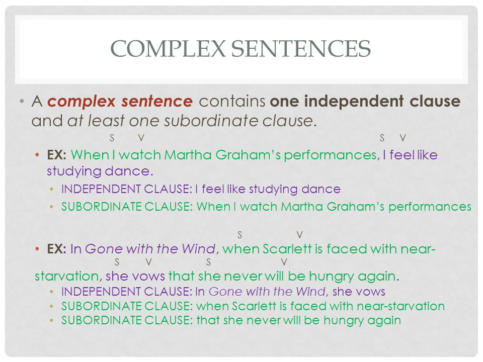 COMPLEX SENTENCES A complex sentence contains one independent clause and at least one subordinate clause. S V SV EX: When I watch Martha Graham's perf