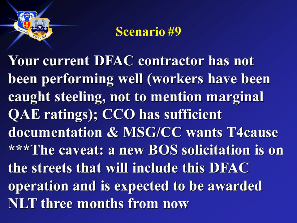 Scenario #9 Your current DFAC contractor has not been performing well (workers have been caught steeling, not to mention marginal QAE ratings); CCO ha