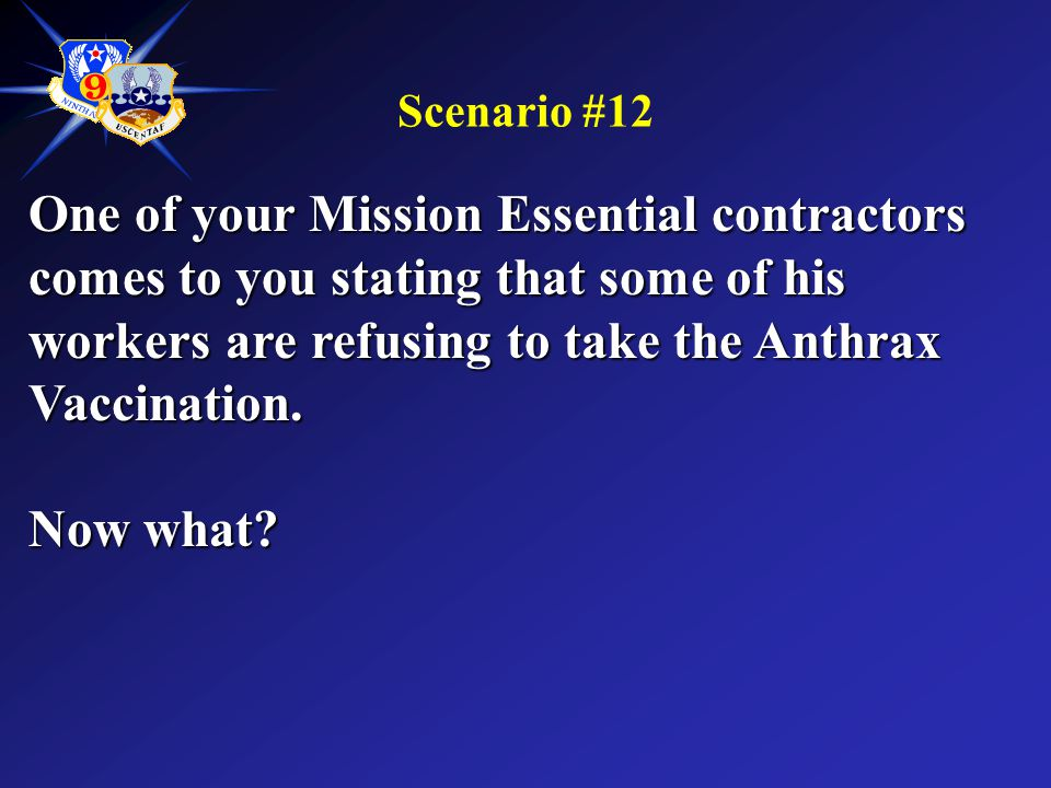 Scenario #12 One of your Mission Essential contractors comes to you stating that some of his workers are refusing to take the Anthrax Vaccination. Now