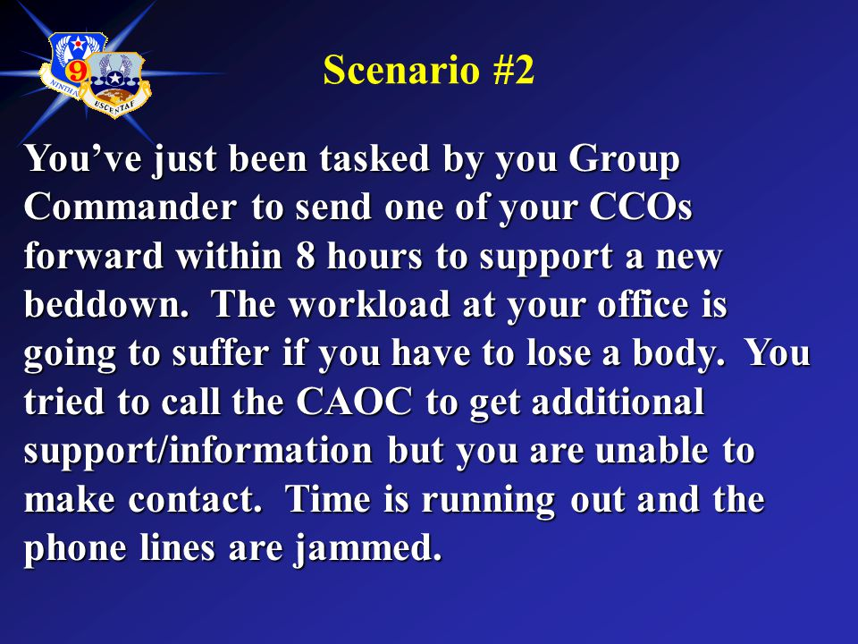 Scenario #2 You've just been tasked by you Group Commander to send one of your CCOs forward within 8 hours to support a new beddown. The workload at y
