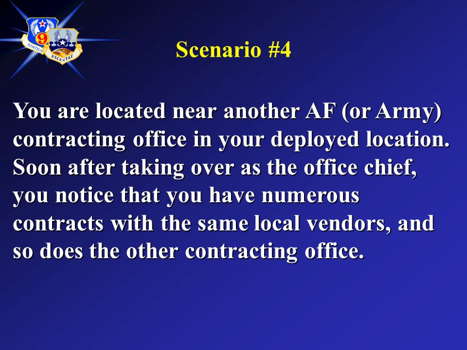 Scenario #4 You are located near another AF (or Army) contracting office in your deployed location. Soon after taking over as the office chief, you no