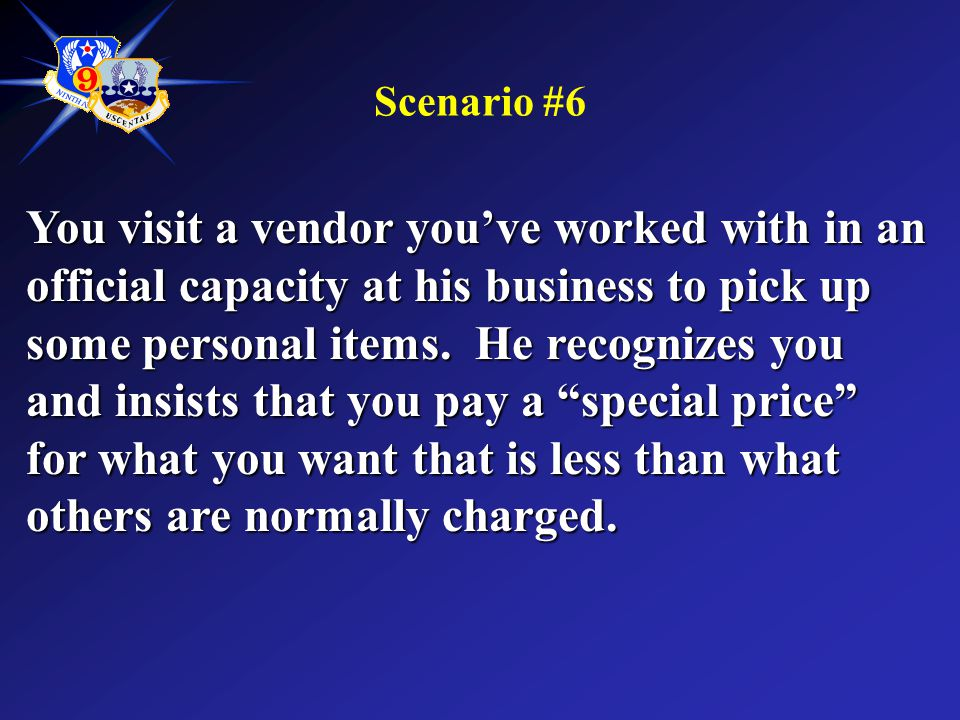 Scenario #6 You visit a vendor you've worked with in an official capacity at his business to pick up some personal items. He recognizes you and insist