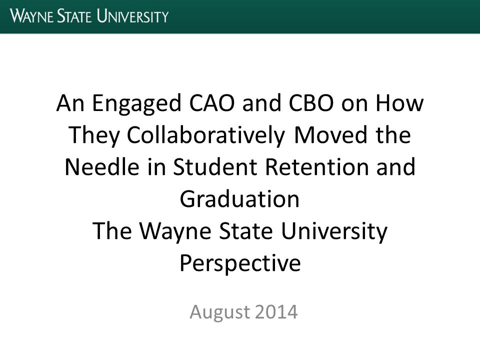 An Engaged CAO and CBO on How They Collaboratively Moved the Needle in Student Retention and Graduation The Wayne State University Perspective August 2014