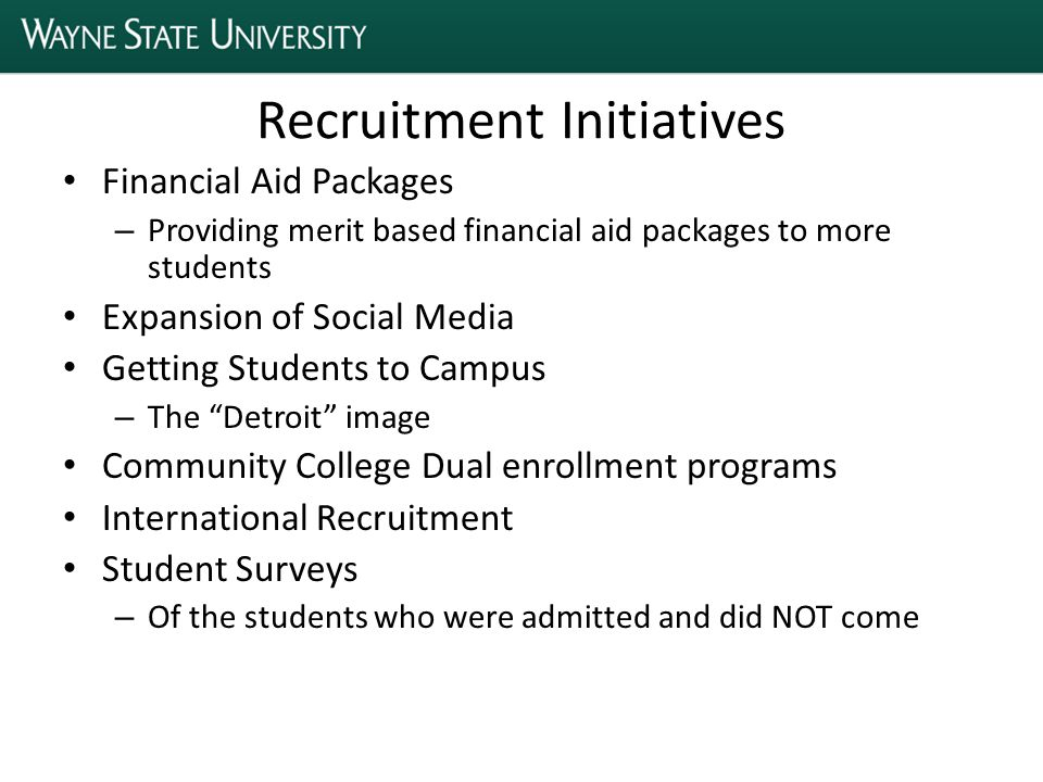 Recruitment Initiatives Financial Aid Packages – Providing merit based financial aid packages to more students Expansion of Social Media Getting Students to Campus – The Detroit image Community College Dual enrollment programs International Recruitment Student Surveys – Of the students who were admitted and did NOT come