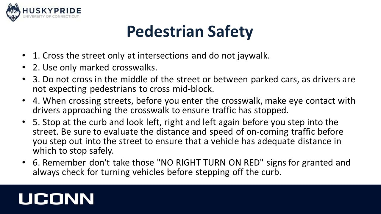 Pedestrian Safety 1. Cross the street only at intersections and do not jaywalk. 2. Use only marked crosswalks. 3. Do not cross in the middle of the st