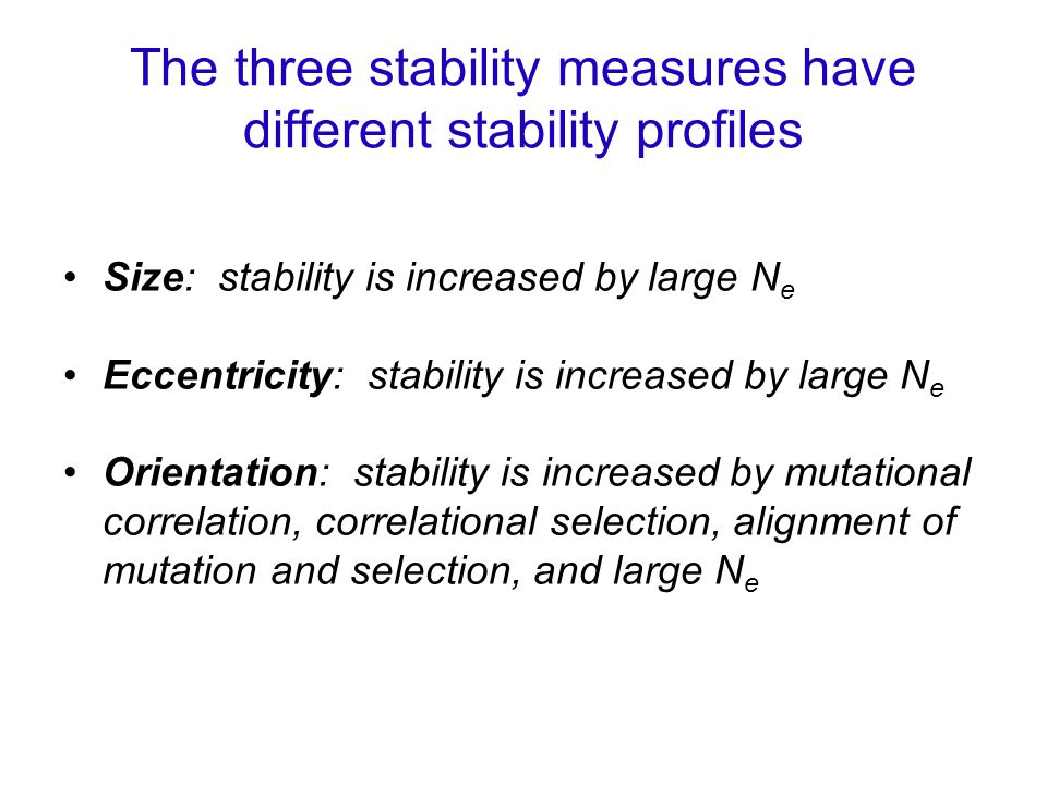 The three stability measures have different stability profiles Size: stability is increased by large N e Eccentricity: stability is increased by large N e Orientation: stability is increased by mutational correlation, correlational selection, alignment of mutation and selection, and large N e