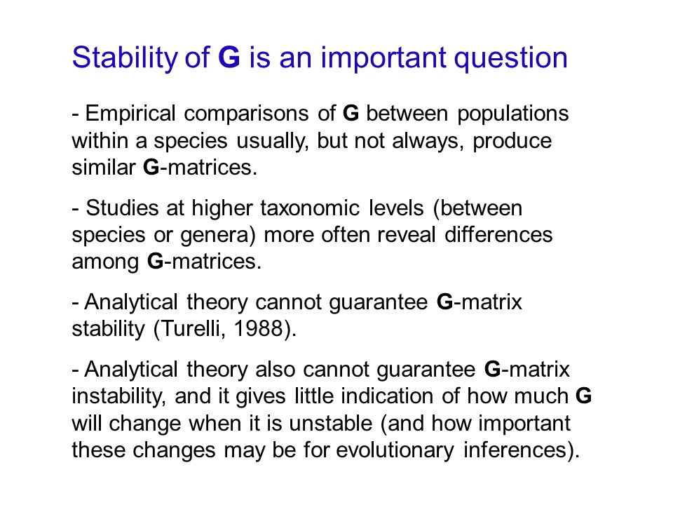 Stability of G is an important question - Empirical comparisons of G between populations within a species usually, but not always, produce similar G-matrices.