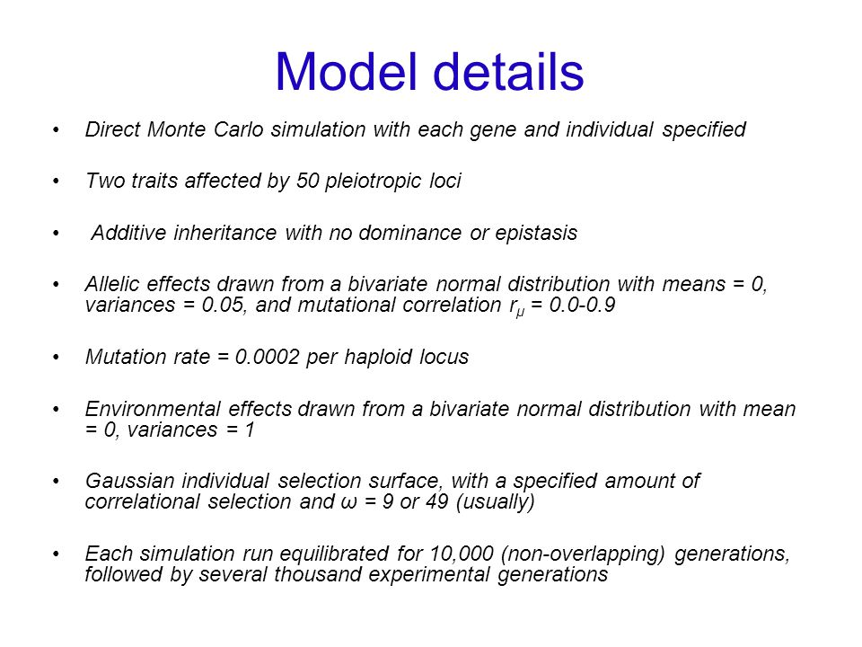 Model details Direct Monte Carlo simulation with each gene and individual specified Two traits affected by 50 pleiotropic loci Additive inheritance with no dominance or epistasis Allelic effects drawn from a bivariate normal distribution with means = 0, variances = 0.05, and mutational correlation r μ = 0.0-0.9 Mutation rate = 0.0002 per haploid locus Environmental effects drawn from a bivariate normal distribution with mean = 0, variances = 1 Gaussian individual selection surface, with a specified amount of correlational selection and ω = 9 or 49 (usually) Each simulation run equilibrated for 10,000 (non-overlapping) generations, followed by several thousand experimental generations
