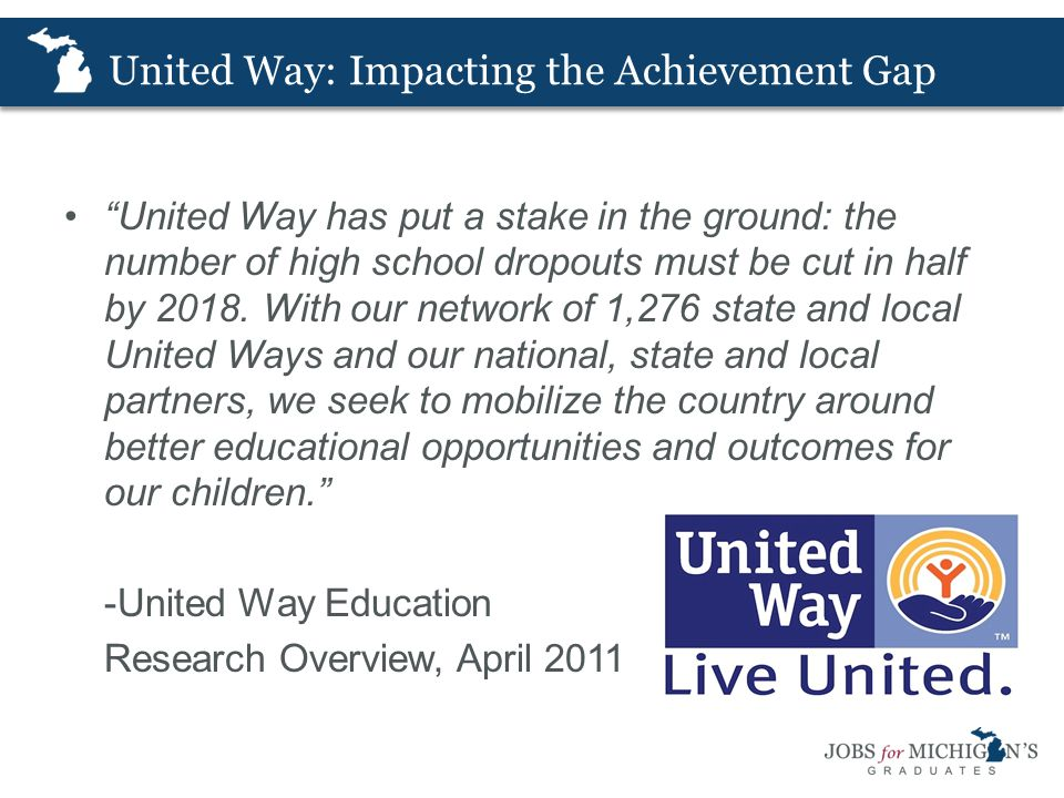 United Way: Impacting the Achievement Gap United Way has put a stake in the ground: the number of high school dropouts must be cut in half by 2018.