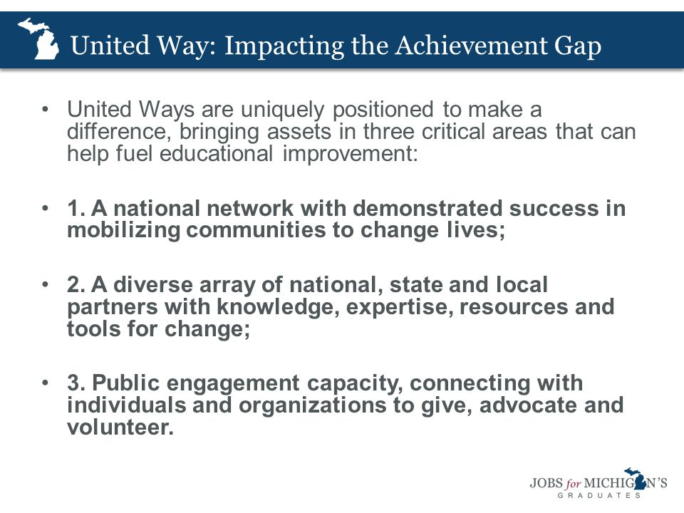 United Way: Impacting the Achievement Gap United Ways are uniquely positioned to make a difference, bringing assets in three critical areas that can help fuel educational improvement: 1.