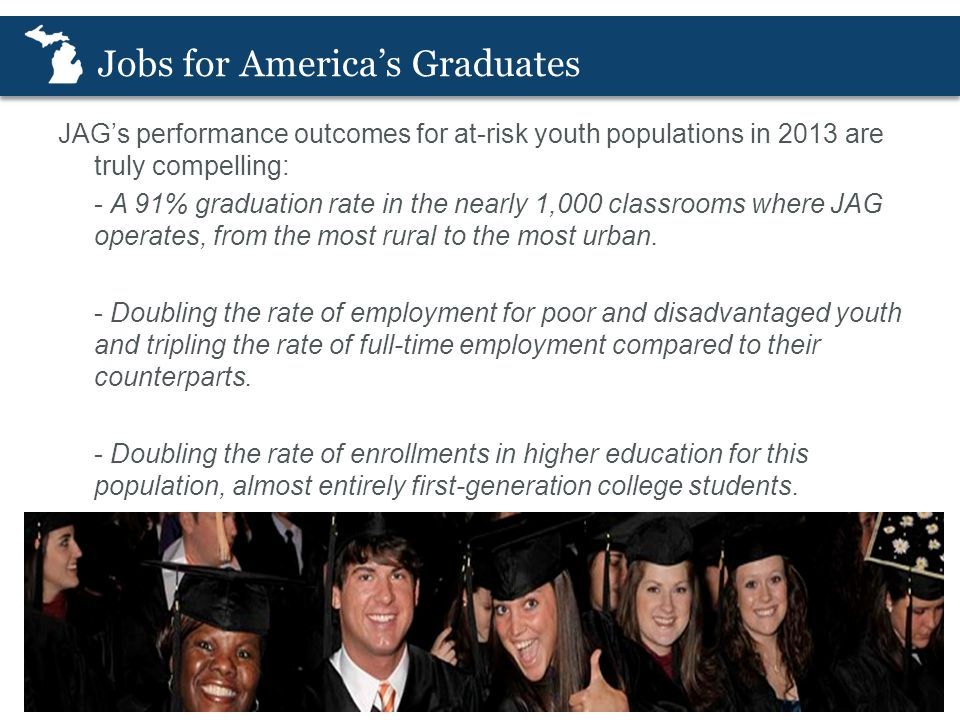 Jobs for America's Graduates JAG's performance outcomes for at-risk youth populations in 2013 are truly compelling: - A 91% graduation rate in the nearly 1,000 classrooms where JAG operates, from the most rural to the most urban.