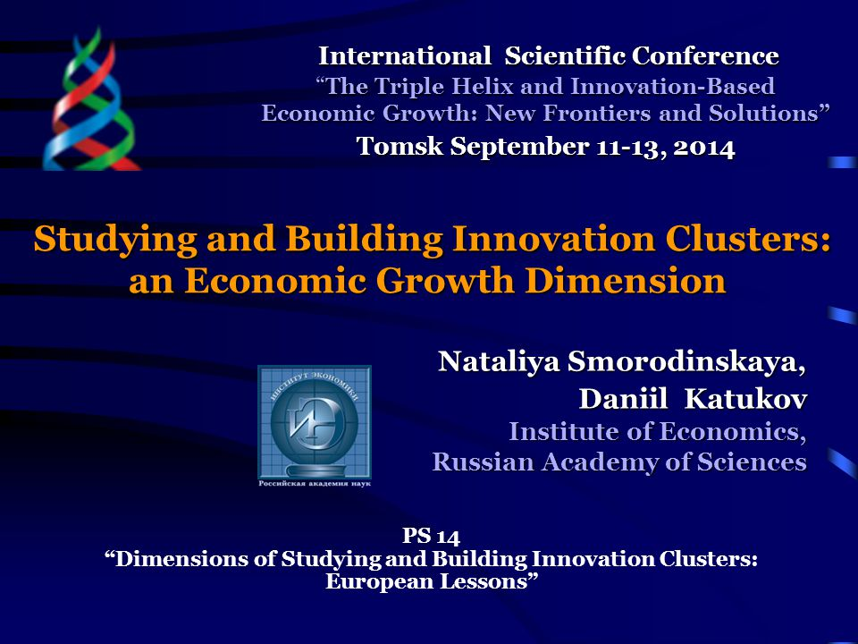 Studying and Building Innovation Clusters: an Economic Growth Dimension Nataliya Smorodinskaya, Daniil Katukov Institute of Economics, Russian Academy of Sciences PS 14 Dimensions of Studying and Building Innovation Clusters: European Lessons International Scientific Conference International Scientific Conference The Triple Helix and Innovation-Based Economic Growth: New Frontiers and Solutions Tomsk September 11-13, 2014