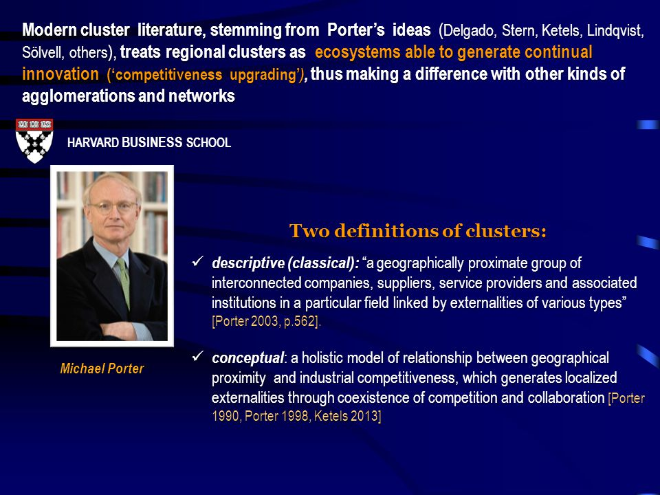 "HARVARD BUSINESS SCHOOL Michael Porter Two definitions of clusters: descriptive (classical): ""a geographically proximate group of interconnected compa"