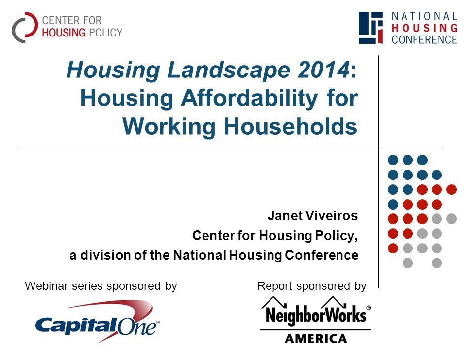 Housing Landscape 2014: Housing Affordability for Working Households Janet Viveiros Center for Housing Policy, a division of the National Housing Conference Webinar series sponsored byReport sponsored by