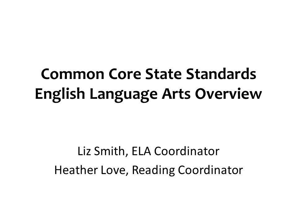Common Core State Standards English Language Arts Overview Liz Smith, ELA Coordinator Heather Love, Reading Coordinator
