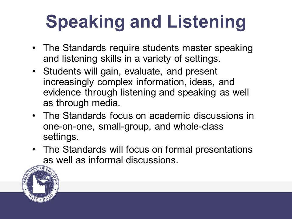 Speaking and Listening The Standards require students master speaking and listening skills in a variety of settings.