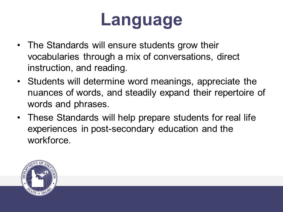 Language The Standards will ensure students grow their vocabularies through a mix of conversations, direct instruction, and reading.