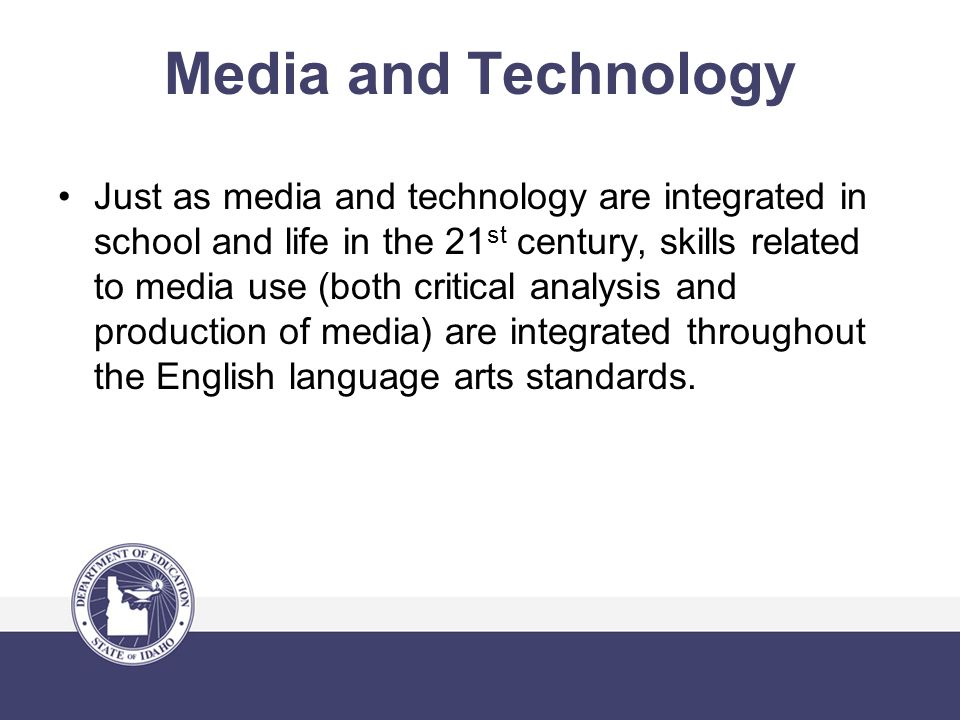 Media and Technology Just as media and technology are integrated in school and life in the 21 st century, skills related to media use (both critical analysis and production of media) are integrated throughout the English language arts standards.