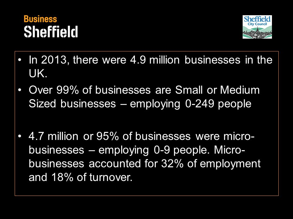 In 2013, there were 4.9 million businesses in the UK. Over 99% of businesses are Small or Medium Sized businesses – employing 0-249 people 4.7 million