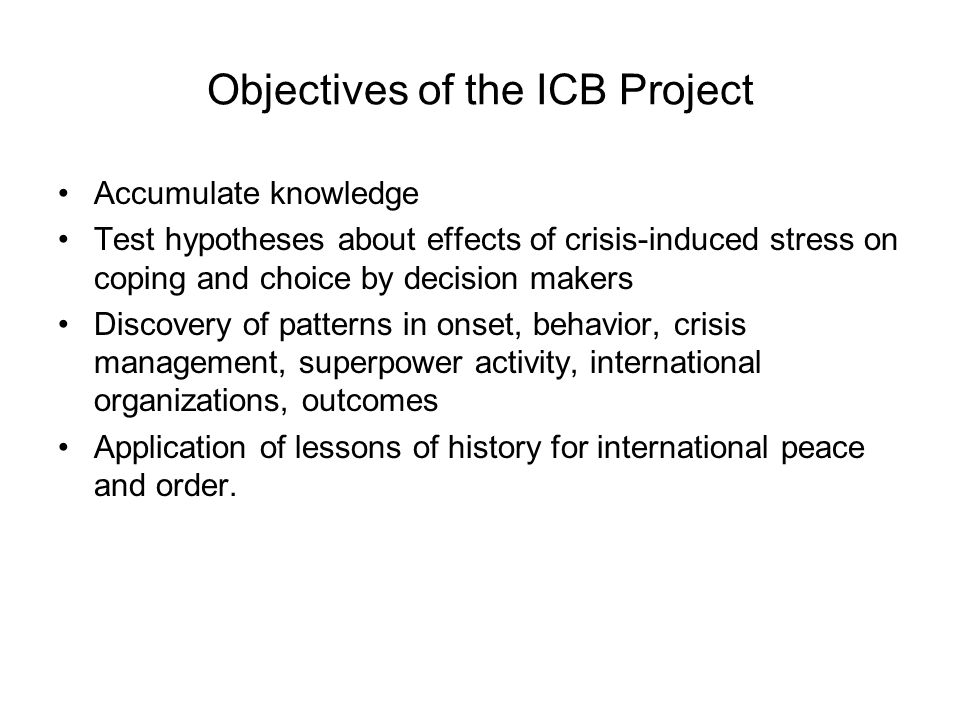 Objectives of the ICB Project Accumulate knowledge Test hypotheses about effects of crisis-induced stress on coping and choice by decision makers Discovery of patterns in onset, behavior, crisis management, superpower activity, international organizations, outcomes Application of lessons of history for international peace and order.