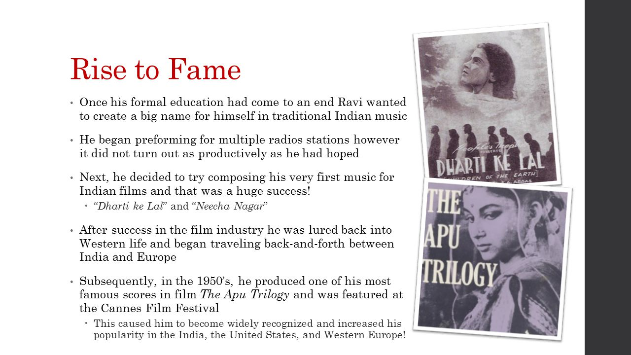 Rise to Fame Once his formal education had come to an end Ravi wanted to create a big name for himself in traditional Indian music He began preforming for multiple radios stations however it did not turn out as productively as he had hoped Next, he decided to try composing his very first music for Indian films and that was a huge success.