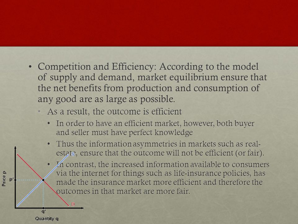 Competition and Efficiency: According to the model of supply and demand, market equilibrium ensure that the net benefits from production and consumption of any good are as large as possible.Competition and Efficiency: According to the model of supply and demand, market equilibrium ensure that the net benefits from production and consumption of any good are as large as possible.