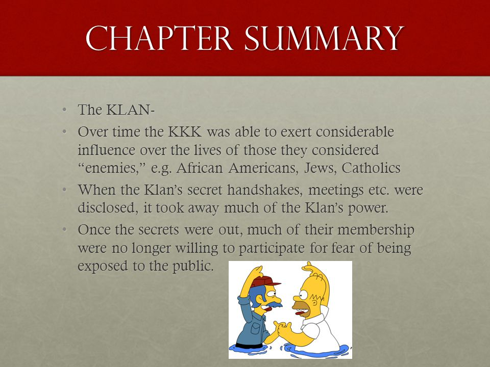 Chapter Summary The KLAN-The KLAN- Over time the KKK was able to exert considerable influence over the lives of those they considered enemies, e.g.
