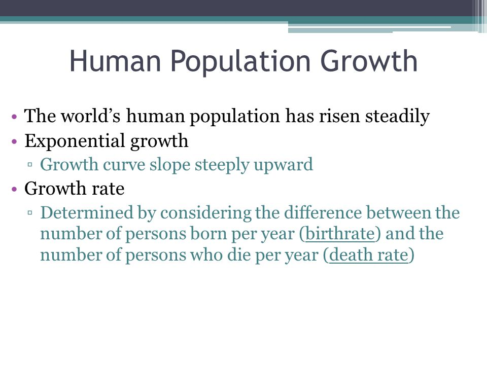 Human Population Growth The world's human population has risen steadily Exponential growth ▫Growth curve slope steeply upward Growth rate ▫Determined