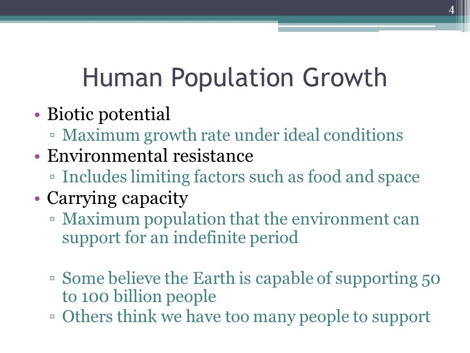 4 Human Population Growth Biotic potential ▫Maximum growth rate under ideal conditions Environmental resistance ▫Includes limiting factors such as foo