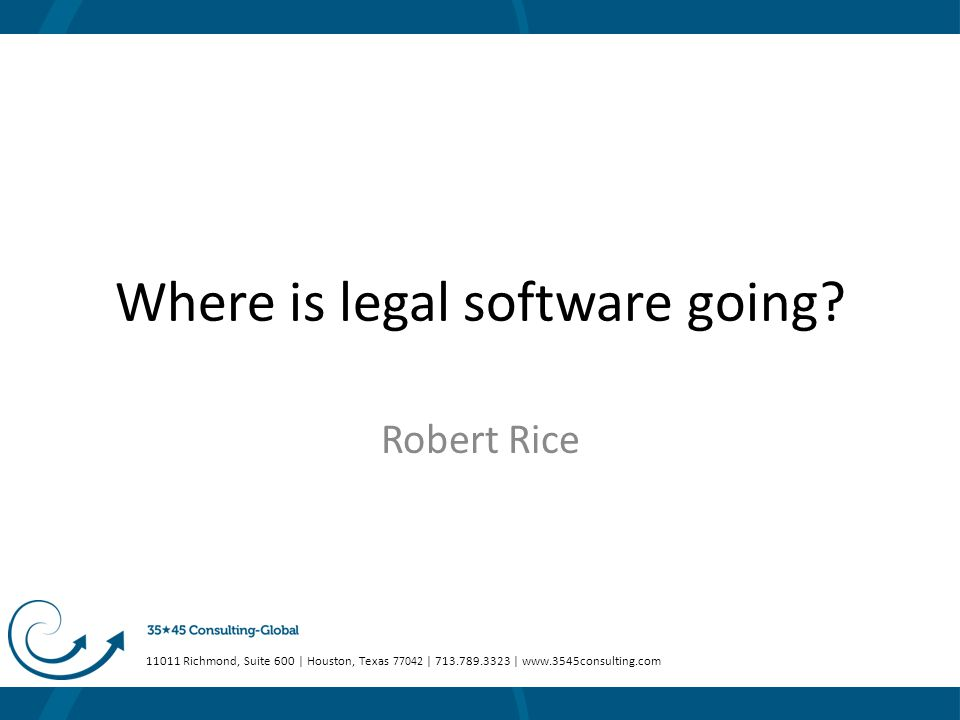 11011 Richmond, Suite 600 | Houston, Texas 77042 | 713.789.3323 | www.3545consulting.com Where is legal software going? Robert Rice