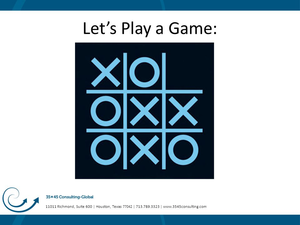 11011 Richmond, Suite 600 | Houston, Texas 77042 | 713.789.3323 | www.3545consulting.com Let's Play a Game: