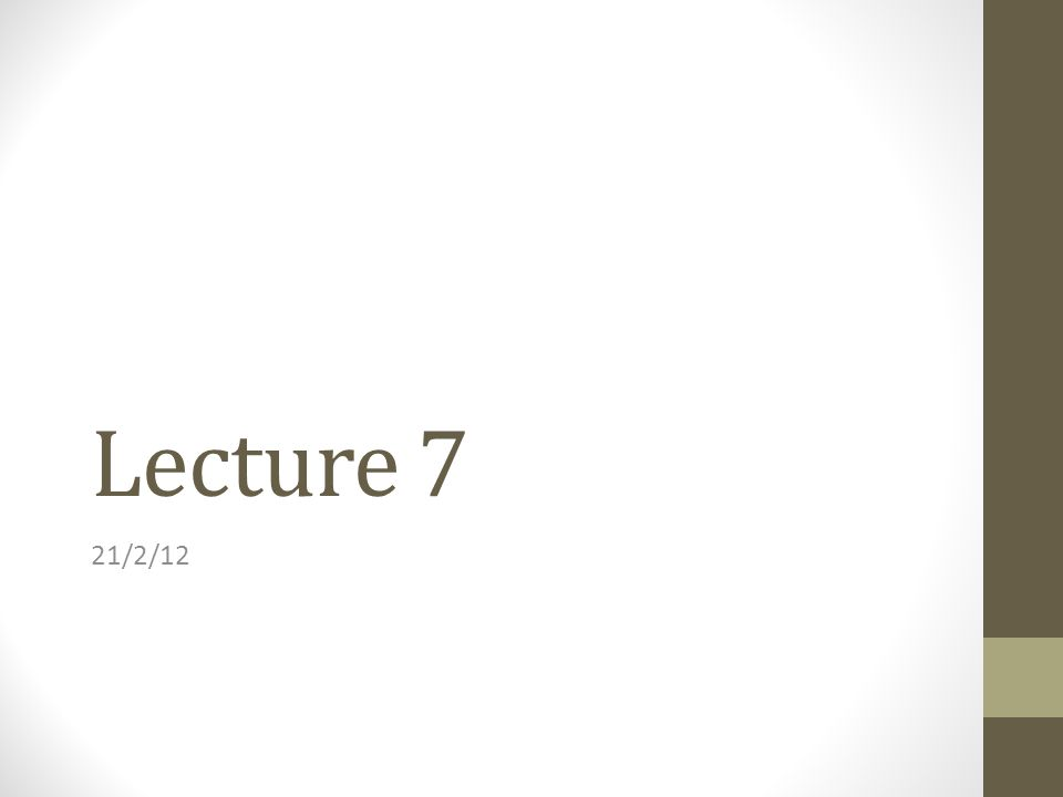Lecture 7 21/2/12