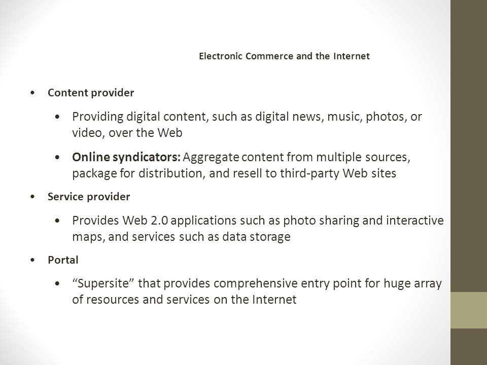 Content provider Providing digital content, such as digital news, music, photos, or video, over the Web Online syndicators: Aggregate content from multiple sources, package for distribution, and resell to third-party Web sites Service provider Provides Web 2.0 applications such as photo sharing and interactive maps, and services such as data storage Portal Supersite that provides comprehensive entry point for huge array of resources and services on the Internet Electronic Commerce and the Internet