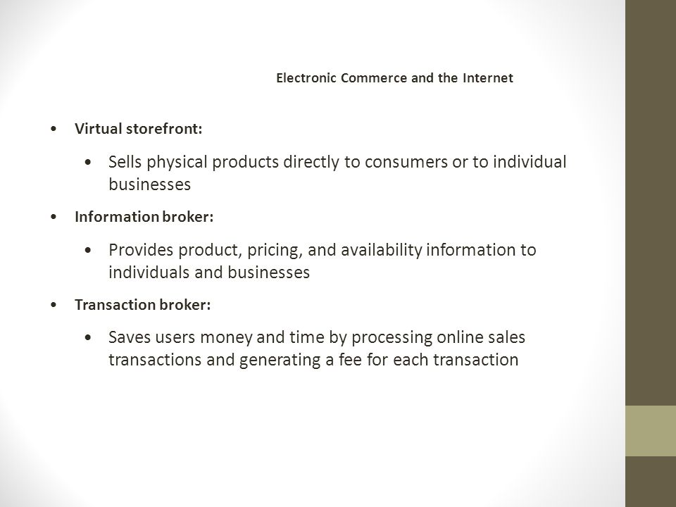 Virtual storefront: Sells physical products directly to consumers or to individual businesses Information broker: Provides product, pricing, and availability information to individuals and businesses Transaction broker: Saves users money and time by processing online sales transactions and generating a fee for each transaction Electronic Commerce and the Internet