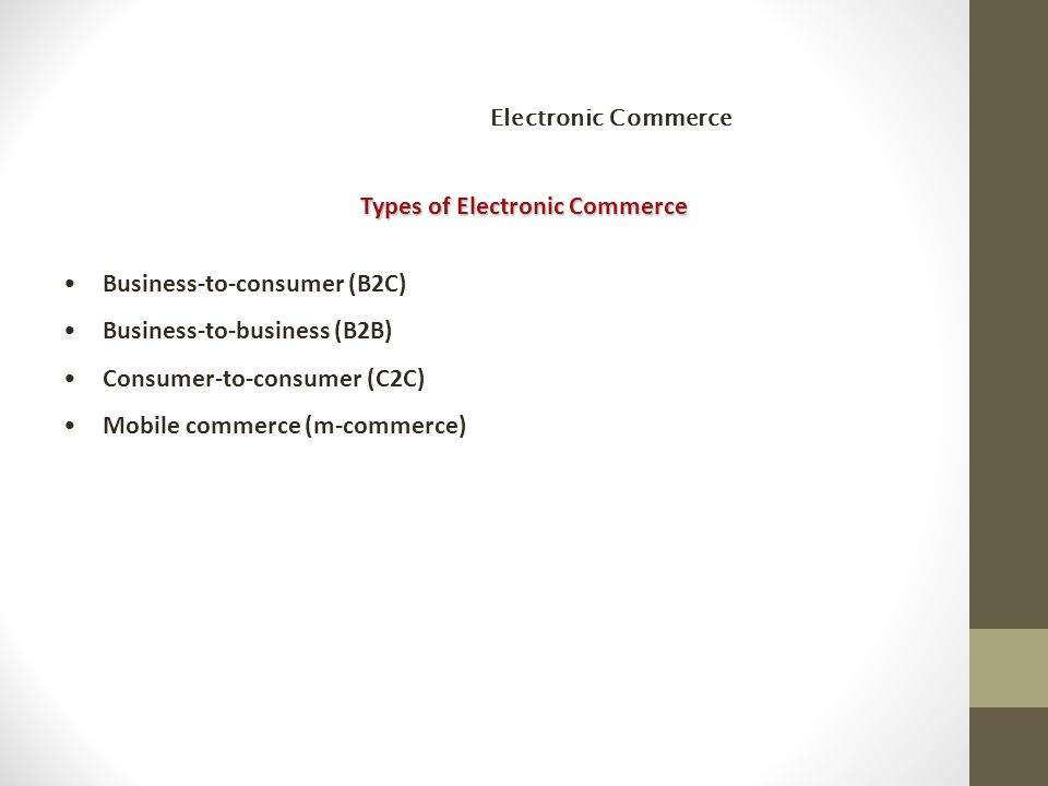 Types of Electronic Commerce Business-to-consumer (B2C) Business-to-business (B2B) Consumer-to-consumer (C2C) Mobile commerce (m-commerce) Electronic Commerce