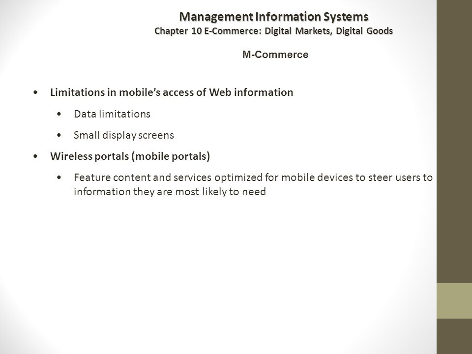 Limitations in mobile's access of Web information Data limitations Small display screens Wireless portals (mobile portals) Feature content and services optimized for mobile devices to steer users to information they are most likely to need Management Information Systems Chapter 10 E-Commerce: Digital Markets, Digital Goods M-Commerce