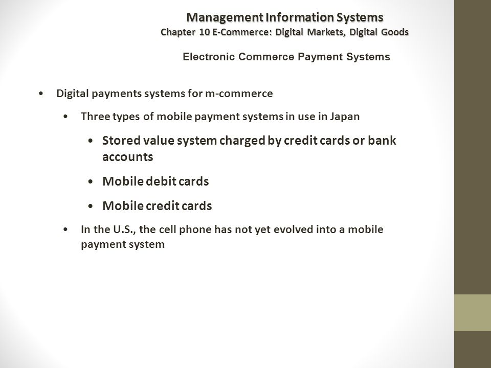 Digital payments systems for m-commerce Three types of mobile payment systems in use in Japan Stored value system charged by credit cards or bank accounts Mobile debit cards Mobile credit cards In the U.S., the cell phone has not yet evolved into a mobile payment system Management Information Systems Chapter 10 E-Commerce: Digital Markets, Digital Goods Electronic Commerce Payment Systems